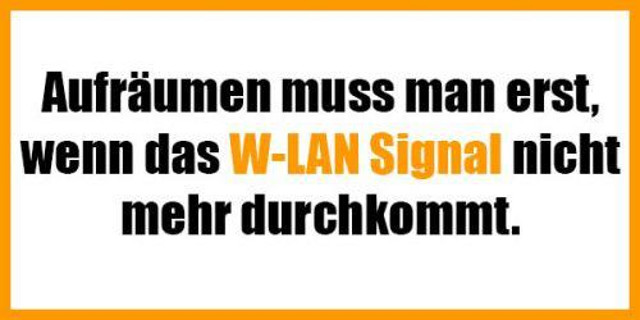 Aufräumen muss man erst, wenn das W-LAN Signal nicht mehr durchkommt